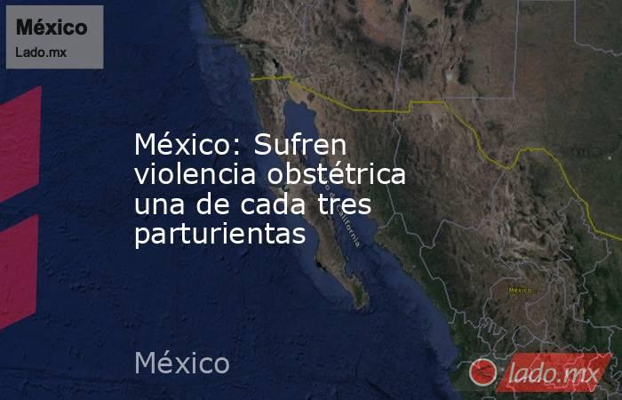 México: Sufren violencia obstétrica una de cada tres parturientas. Noticias en tiempo real