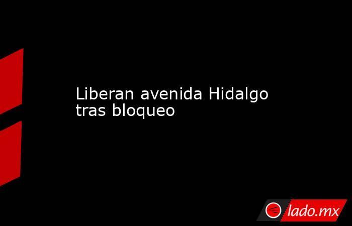 Liberan avenida Hidalgo tras bloqueo. Noticias en tiempo real