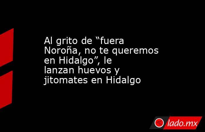 """Al grito de """"fuera Noroña, no te queremos en Hidalgo"""", le lanzan huevos y jitomates en Hidalgo. Noticias en tiempo real"""