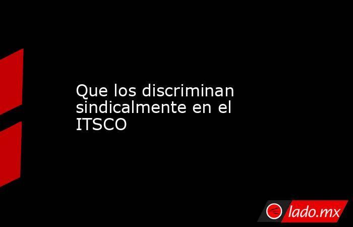 Que los discriminan sindicalmente en el ITSCO. Noticias en tiempo real