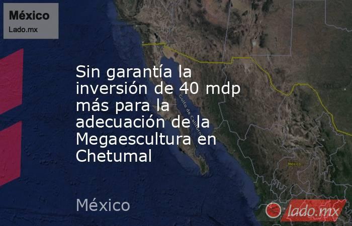 Sin garantía la inversión de 40 mdp más para la adecuación de la Megaescultura en Chetumal. Noticias en tiempo real
