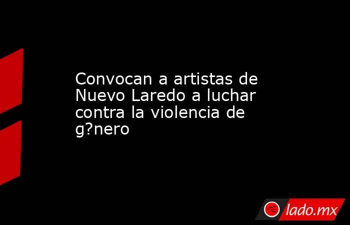 Convocan a artistas de Nuevo Laredo a luchar contra la violencia de g?nero. Noticias en tiempo real