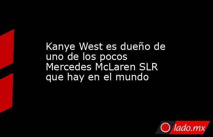 Kanye West es dueño de uno de los pocos Mercedes McLaren SLR que hay en el mundo. Noticias en tiempo real