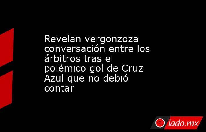 Revelan vergonzoza conversación entre los árbitros tras el polémico gol de Cruz Azul que no debió contar. Noticias en tiempo real