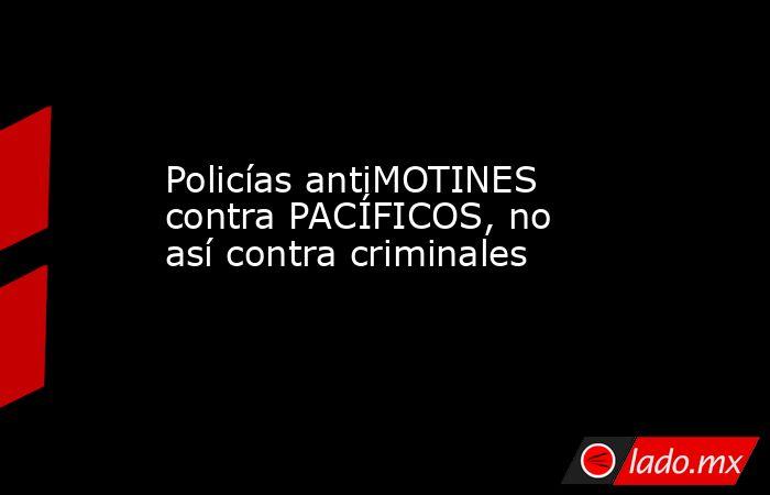 Policías antiMOTINES contra PACÍFICOS, no así contra criminales. Noticias en tiempo real
