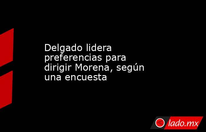 Delgado lidera preferencias para dirigir Morena, según una encuesta. Noticias en tiempo real