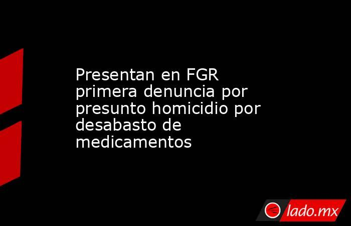 Presentan en FGR primera denuncia por presunto homicidio por desabasto de medicamentos. Noticias en tiempo real