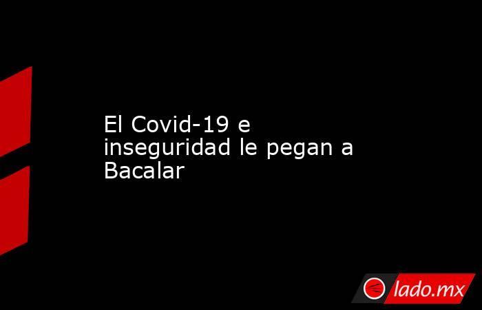 El Covid-19 e inseguridad le pegan a Bacalar. Noticias en tiempo real