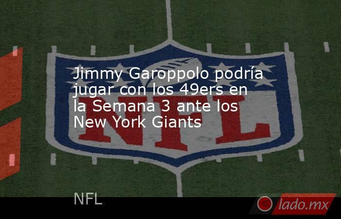 Jimmy Garoppolo podría jugar con los 49ers en la Semana 3 ante los New York Giants . Noticias en tiempo real
