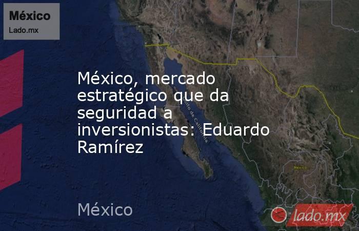 México, mercado estratégico que da seguridad a inversionistas: Eduardo Ramírez. Noticias en tiempo real