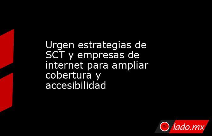 Urgen estrategias de SCT y empresas de internet para ampliar cobertura y accesibilidad. Noticias en tiempo real