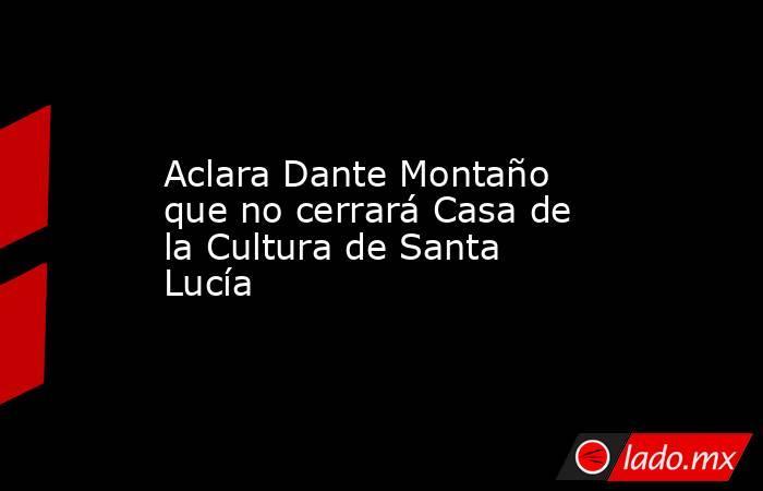 Aclara Dante Montaño que no cerrará Casa de la Cultura de Santa Lucía. Noticias en tiempo real