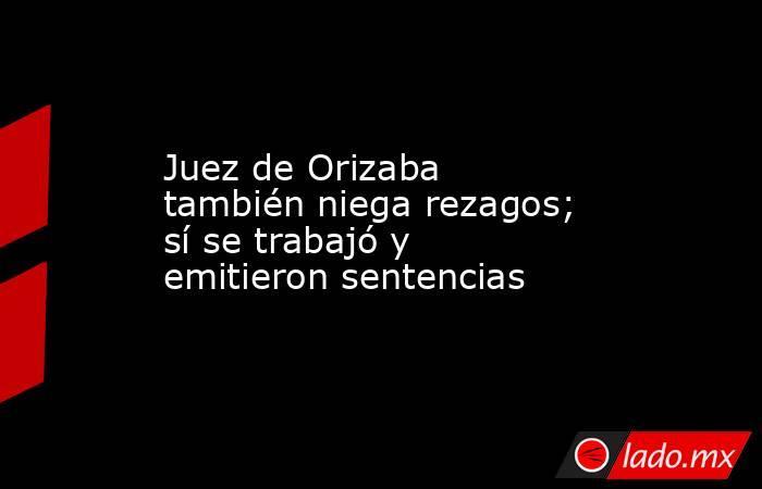Juez de Orizaba también niega rezagos; sí se trabajó y emitieron sentencias. Noticias en tiempo real