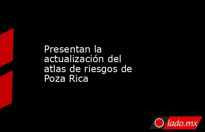 Presentan la actualización del atlas de riesgos de Poza Rica. Noticias en tiempo real
