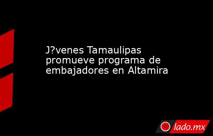 J?venes Tamaulipas promueve programa de embajadores en Altamira. Noticias en tiempo real