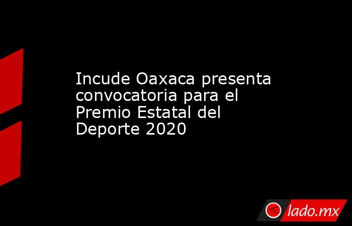 Incude Oaxaca presenta convocatoria para el Premio Estatal del Deporte 2020. Noticias en tiempo real