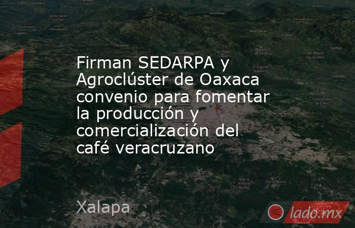 Firman SEDARPA y Agroclúster de Oaxaca convenio para fomentar la producción y comercialización del café veracruzano. Noticias en tiempo real