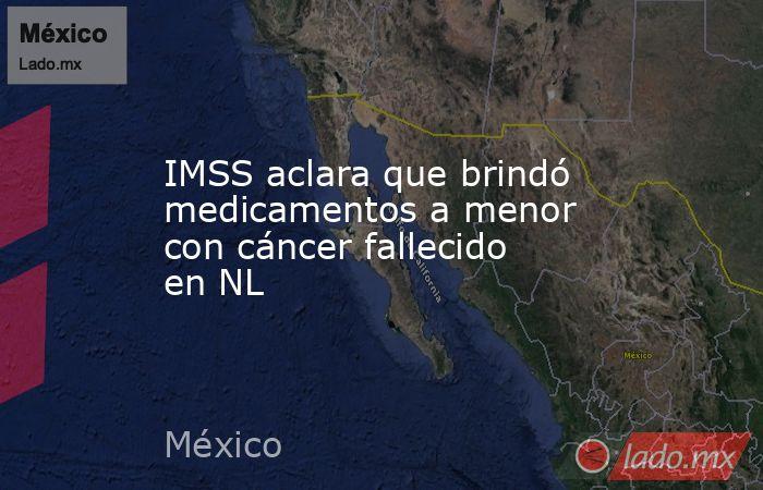 IMSS aclara que brindó medicamentos a menor con cáncer fallecido en NL. Noticias en tiempo real