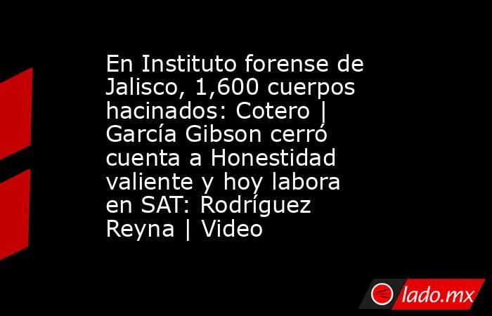 En Instituto forense de Jalisco, 1,600 cuerpos hacinados: Cotero | García Gibson cerró cuenta a Honestidad valiente y hoy labora en SAT: Rodríguez Reyna | Video. Noticias en tiempo real