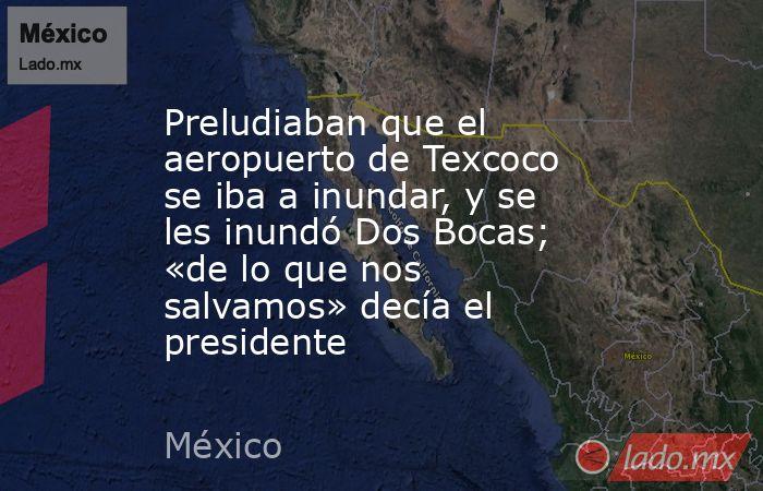 Preludiaban que el aeropuerto de Texcoco se iba a inundar, y se les inundó Dos Bocas; «de lo que nos salvamos» decía el presidente. Noticias en tiempo real