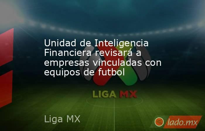 Unidad de Inteligencia Financiera revisará a empresas vinculadas con equipos de futbol. Noticias en tiempo real