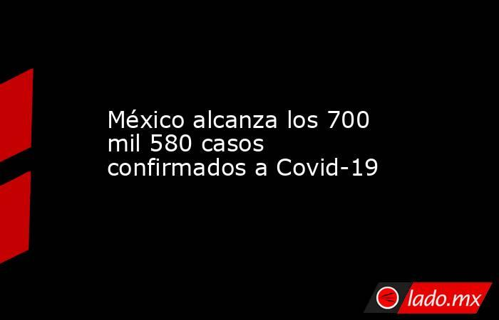 México alcanza los 700 mil 580 casos confirmados a Covid-19. Noticias en tiempo real