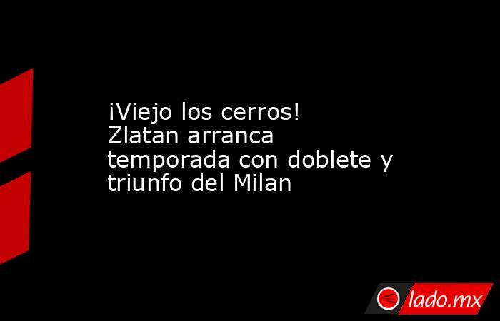¡Viejo los cerros! Zlatan arranca temporada con doblete y triunfo del Milan. Noticias en tiempo real