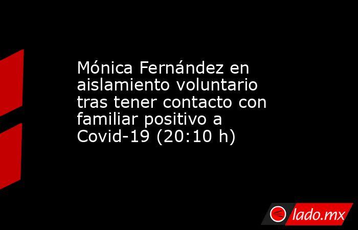 Mónica Fernández en aislamiento voluntario tras tener contacto con familiar positivo a Covid-19 (20:10 h). Noticias en tiempo real