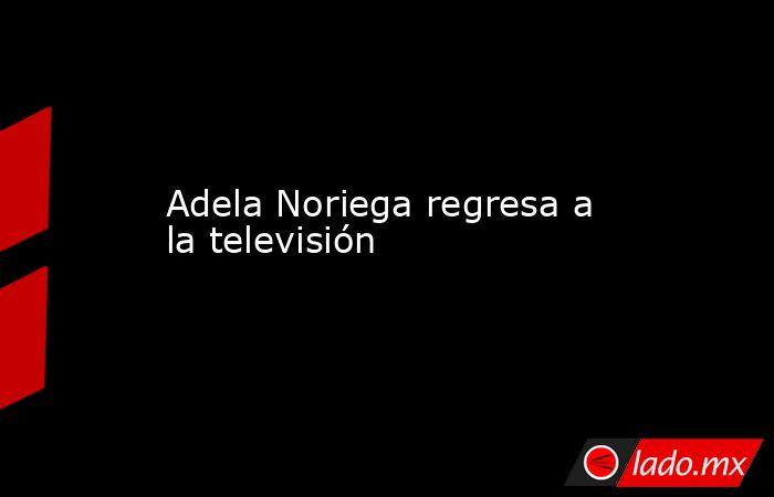 Adela Noriega regresa a la televisión. Noticias en tiempo real