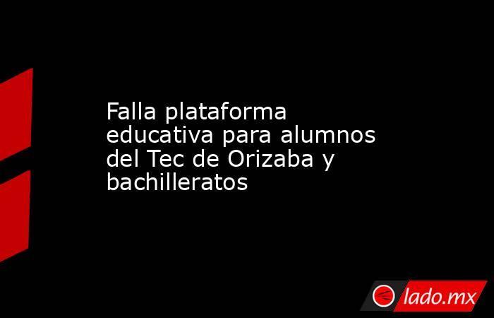 Falla plataforma educativa para alumnos del Tec de Orizaba y bachilleratos. Noticias en tiempo real