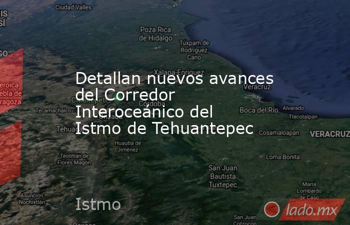 Detallan nuevos avances del Corredor Interoceánico del Istmo de Tehuantepec. Noticias en tiempo real