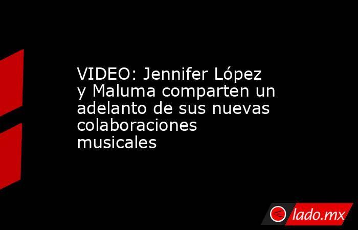 VIDEO: Jennifer López y Maluma comparten un adelanto de sus nuevas colaboraciones musicales. Noticias en tiempo real