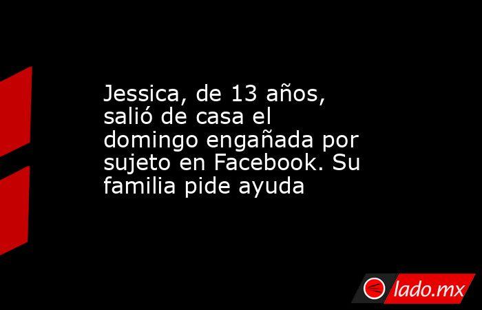 Jessica, de 13 años, salió de casa el domingo engañada por sujeto en Facebook. Su familia pide ayuda. Noticias en tiempo real