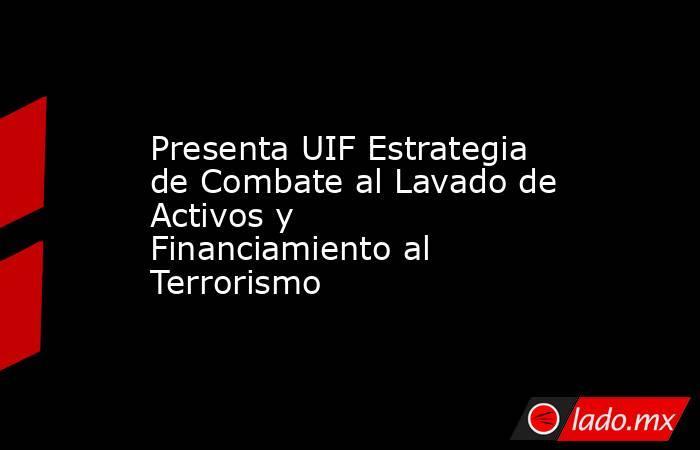 Presenta UIF Estrategia de Combate al Lavado de Activos y Financiamiento al Terrorismo. Noticias en tiempo real