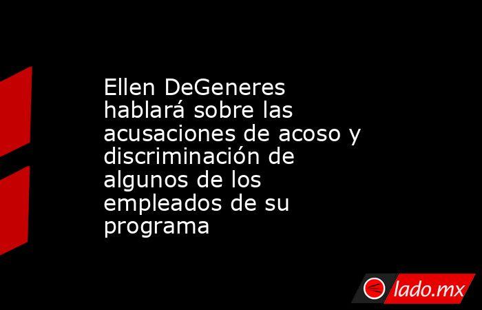 Ellen DeGeneres hablará sobre las acusaciones de acoso y discriminación de algunos de los empleados de su programa. Noticias en tiempo real