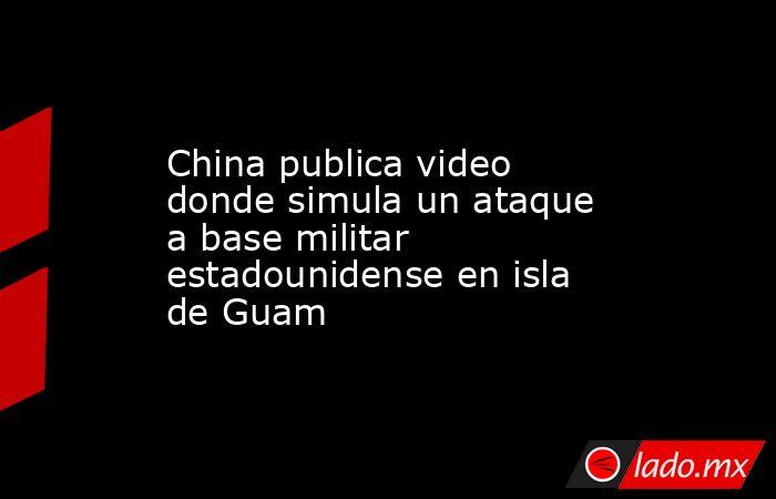 China publica video donde simula un ataque a base militar estadounidense en isla de Guam. Noticias en tiempo real