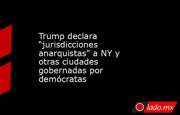 """Trump declara """"jurisdicciones anarquistas"""" a NY y otras ciudades gobernadas por demócratas. Noticias en tiempo real"""