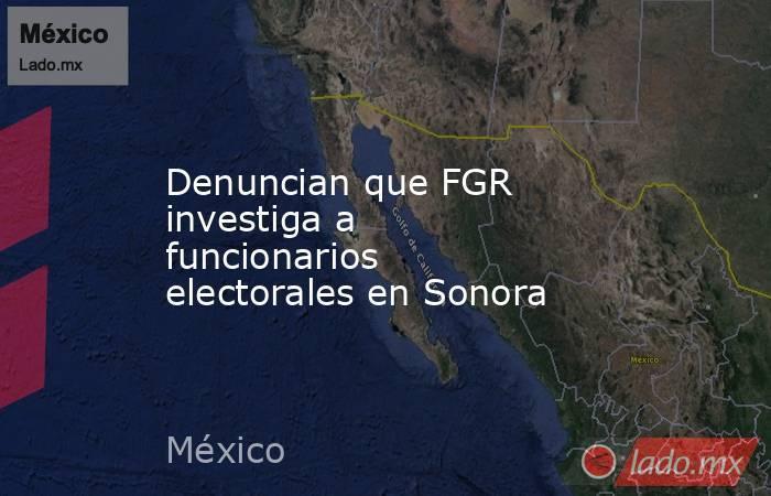 Denuncian que FGR investiga a funcionarios electorales en Sonora. Noticias en tiempo real