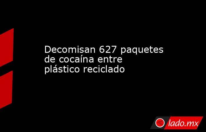 Decomisan 627 paquetes de cocaína entre plástico reciclado. Noticias en tiempo real