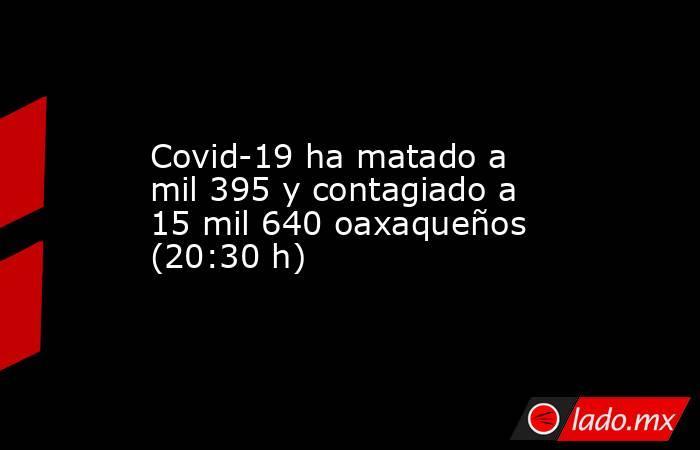 Covid-19 ha matado a mil 395 y contagiado a 15 mil 640 oaxaqueños (20:30 h). Noticias en tiempo real