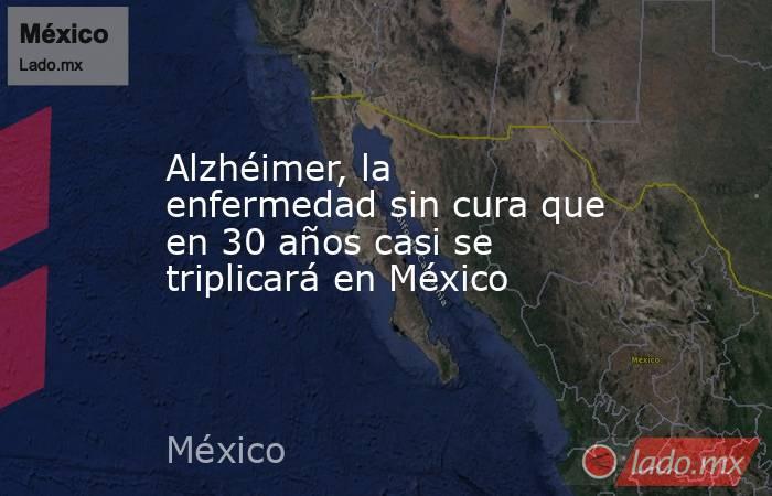 Alzhéimer, la enfermedad sin cura que en 30 años casi se triplicará en México. Noticias en tiempo real