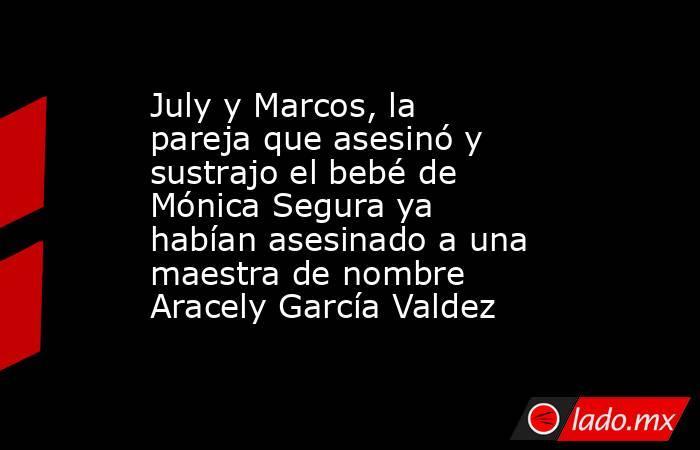 July y Marcos, la pareja que asesinó y sustrajo el bebé de Mónica Segura ya habían asesinado a una maestra de nombre Aracely García Valdez. Noticias en tiempo real