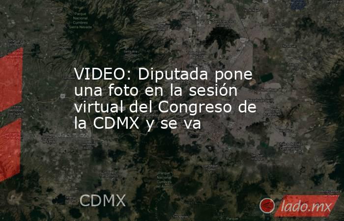 VIDEO: Diputada pone una foto en la sesión virtual del Congreso de la CDMX y se va. Noticias en tiempo real