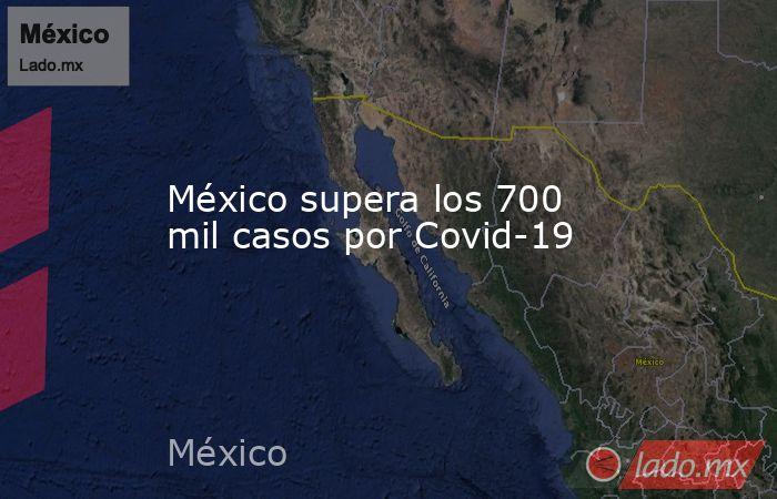 México supera los 700 mil casos por Covid-19. Noticias en tiempo real