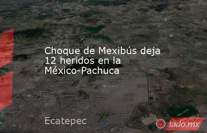 Choque de Mexibús deja 12 heridos en la México-Pachuca. Noticias en tiempo real