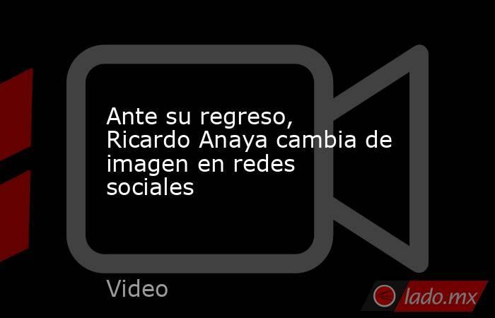Ante su regreso, Ricardo Anaya cambia de imagen en redes sociales. Noticias en tiempo real