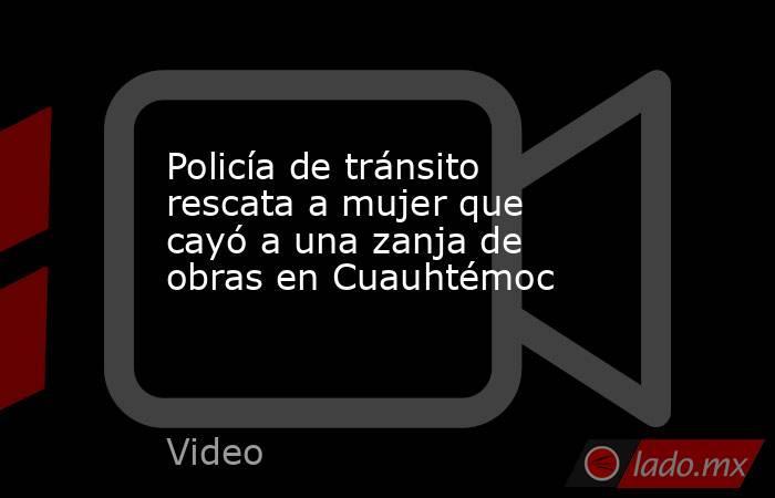 Policía de tránsito rescata a mujer que cayó a una zanja de obras en Cuauhtémoc. Noticias en tiempo real