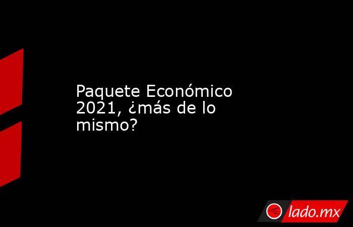 Paquete Económico 2021, ¿más de lo mismo?. Noticias en tiempo real