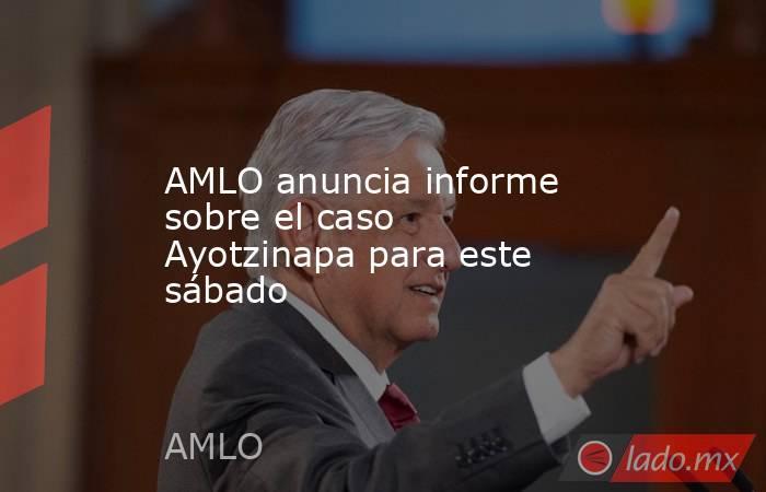 AMLO anuncia informe sobre el caso Ayotzinapa para este sábado. Noticias en tiempo real