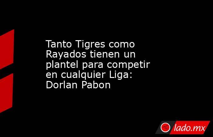 Tanto Tigres como Rayadostienen un plantel para competir en cualquier Liga: Dorlan Pabon . Noticias en tiempo real